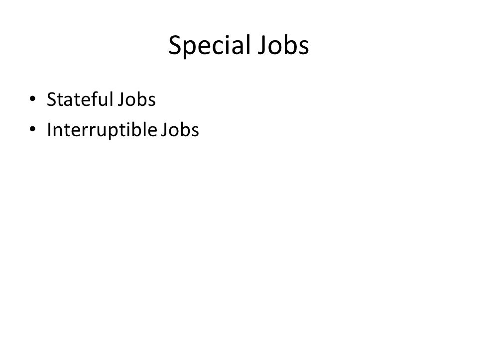 Special Jobs Stateful Jobs Interruptible Jobs
