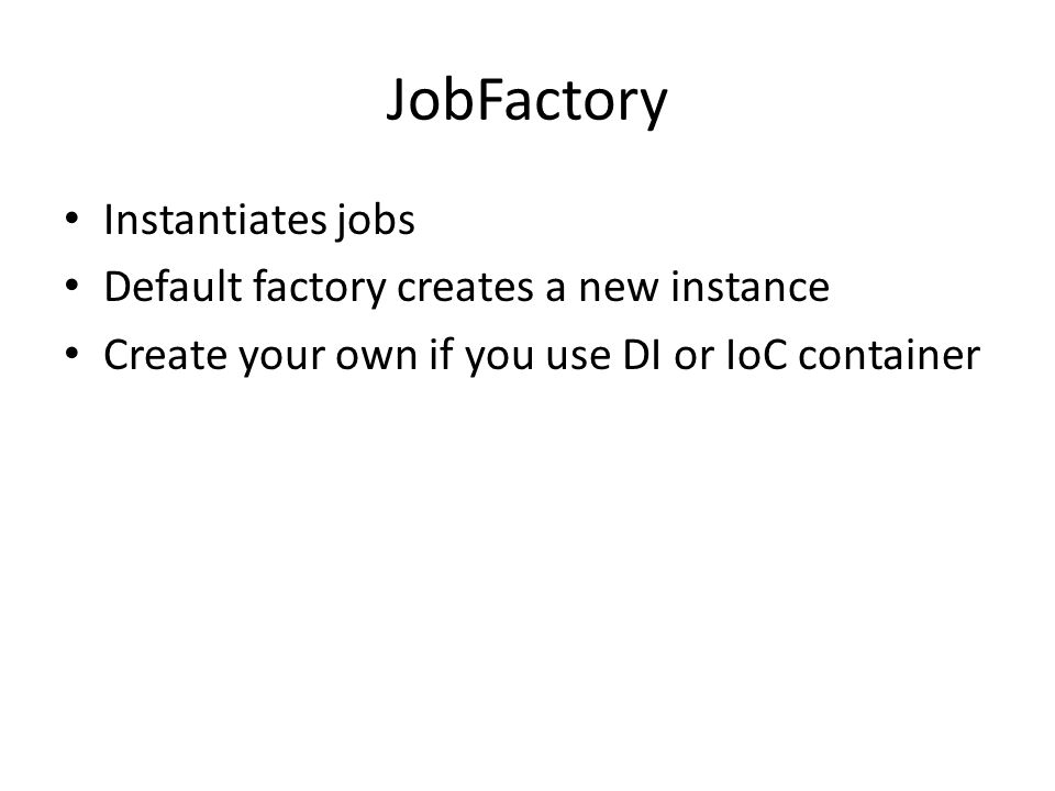 JobFactory Instantiates jobs Default factory creates a new instance