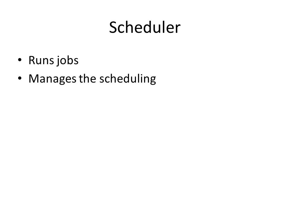 Scheduler Runs jobs Manages the scheduling