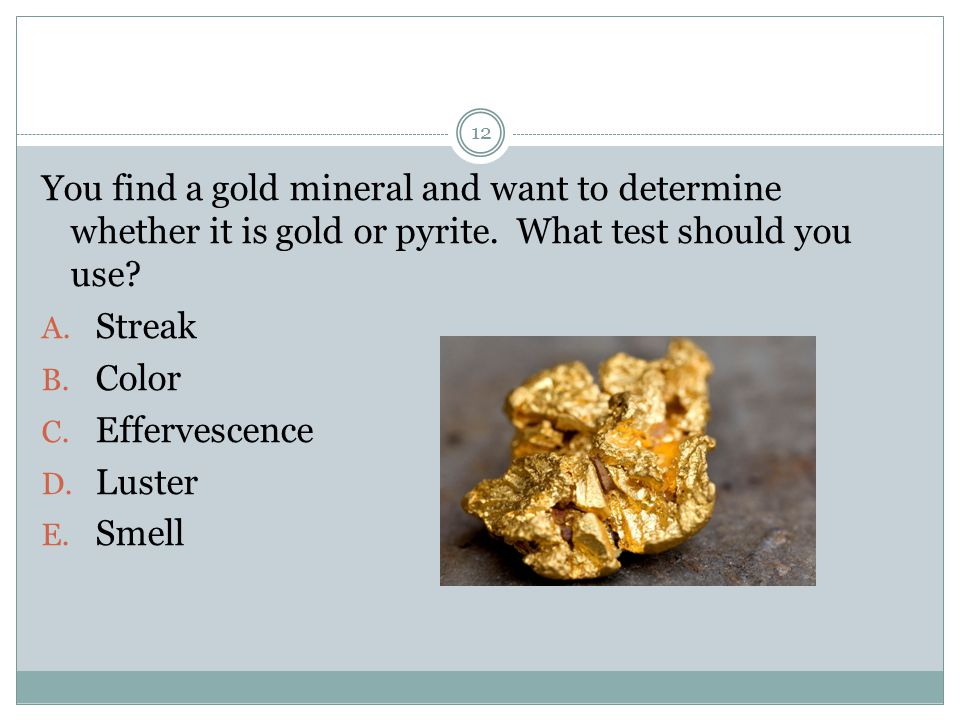 You find a gold mineral and want to determine whether it is gold or pyrite. What test should you use
