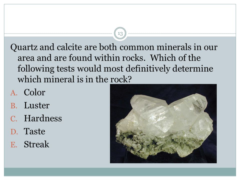 Quartz and calcite are both common minerals in our area and are found within rocks. Which of the following tests would most definitively determine which mineral is in the rock