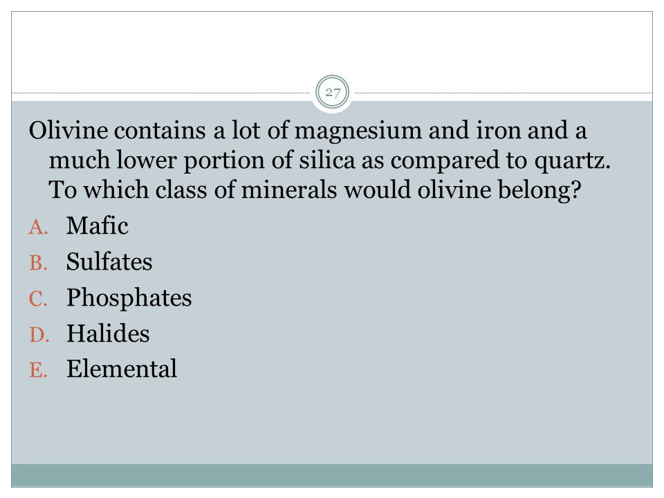 Olivine contains a lot of magnesium and iron and a much lower portion of silica as compared to quartz. To which class of minerals would olivine belong