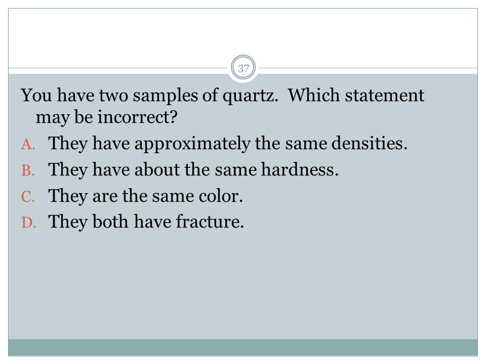 You have two samples of quartz. Which statement may be incorrect