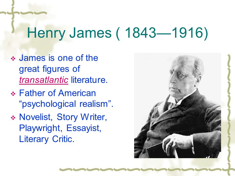 Henry James ( 1843—1916) James is one of the great figures of transatlantic literature. Father of American psychological realism .