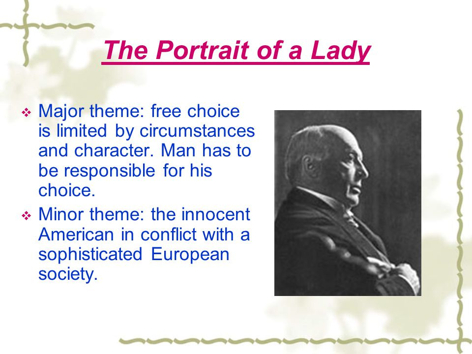 The Portrait of a Lady Major theme: free choice is limited by circumstances and character. Man has to be responsible for his choice.