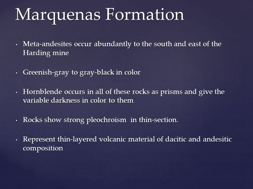 Marquenas Formation Meta-andesites occur abundantly to the south and east of the Harding mine. Greenish-gray to gray-black in color.