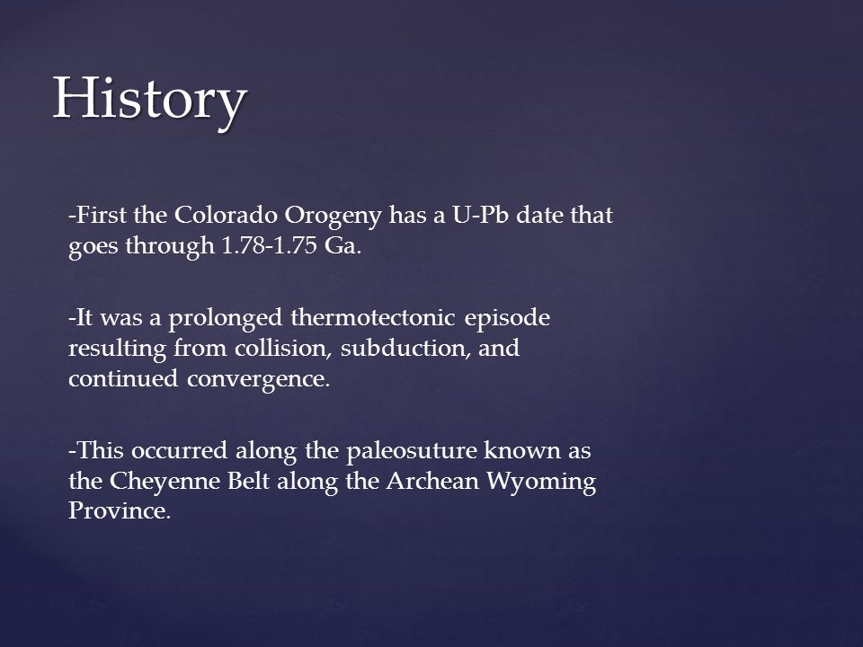 History -First the Colorado Orogeny has a U-Pb date that goes through 1.78-1.75 Ga.