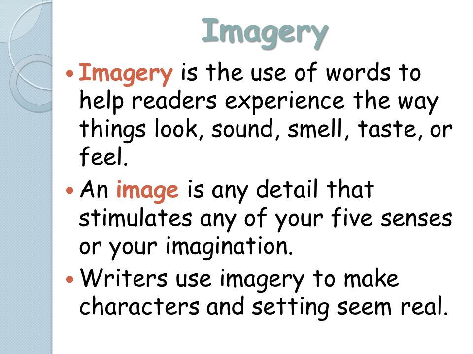 Imagery Imagery is the use of words to help readers experience the way things look, sound, smell, taste, or feel.
