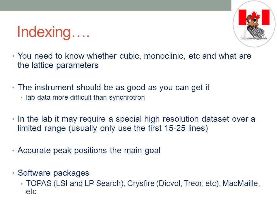 Indexing…. You need to know whether cubic, monoclinic, etc and what are the lattice parameters. The instrument should be as good as you can get it.