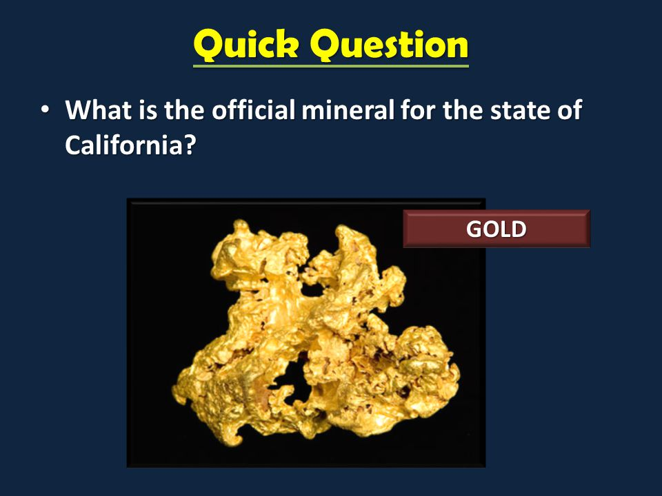 Quick Question What is the official mineral for the state of California GOLD