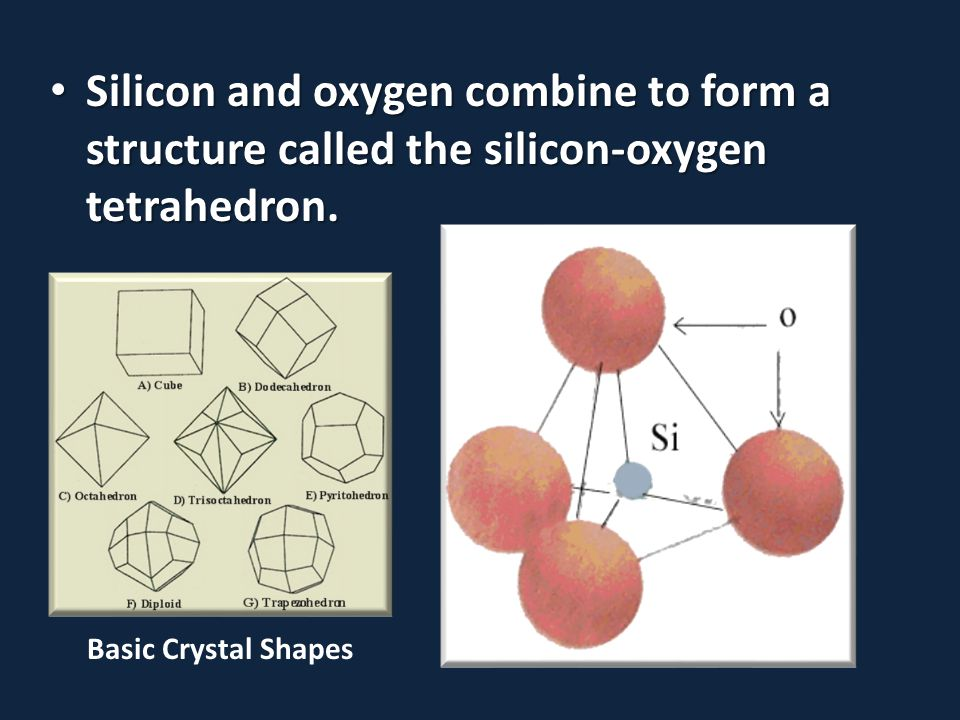 Silicon and oxygen combine to form a structure called the silicon-oxygen tetrahedron.