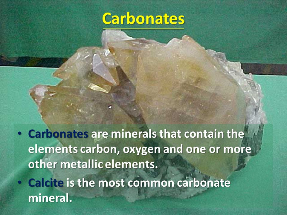 Carbonates Carbonates are minerals that contain the elements carbon, oxygen and one or more other metallic elements.