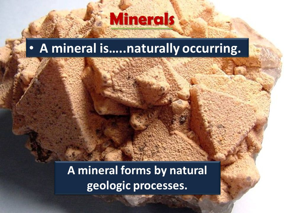 A mineral forms by natural geologic processes.