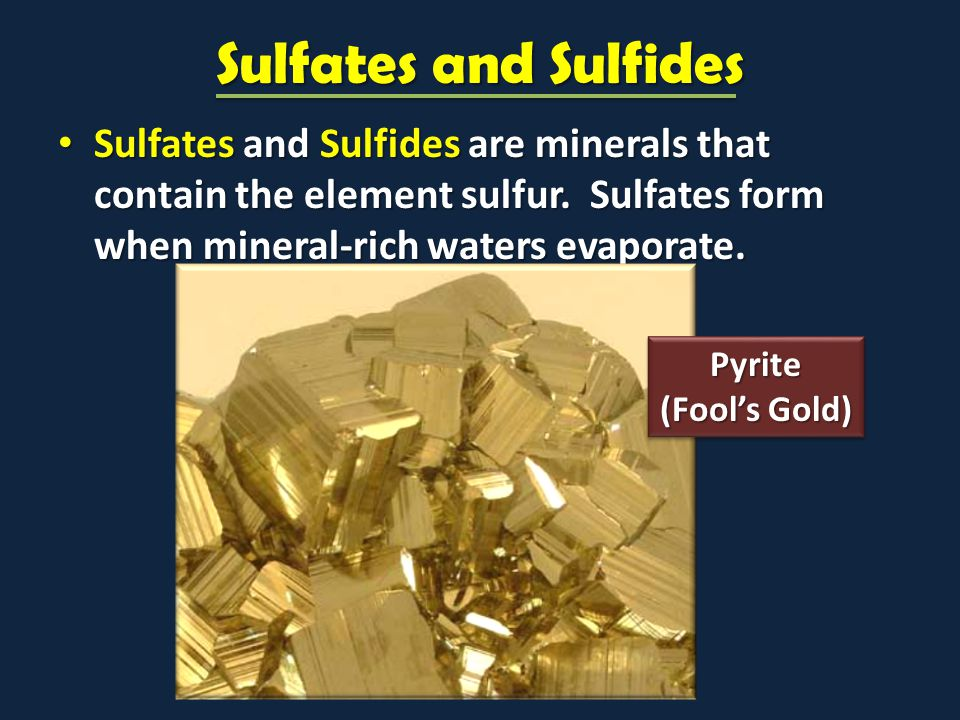 Sulfates and Sulfides Sulfates and Sulfides are minerals that contain the element sulfur. Sulfates form when mineral-rich waters evaporate.