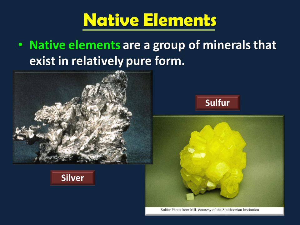Native Elements Native elements are a group of minerals that exist in relatively pure form. Sulfur.