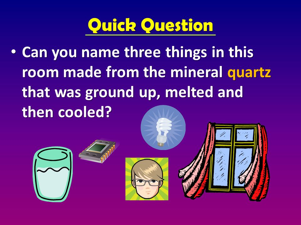 Quick Question Can you name three things in this room made from the mineral quartz that was ground up, melted and then cooled