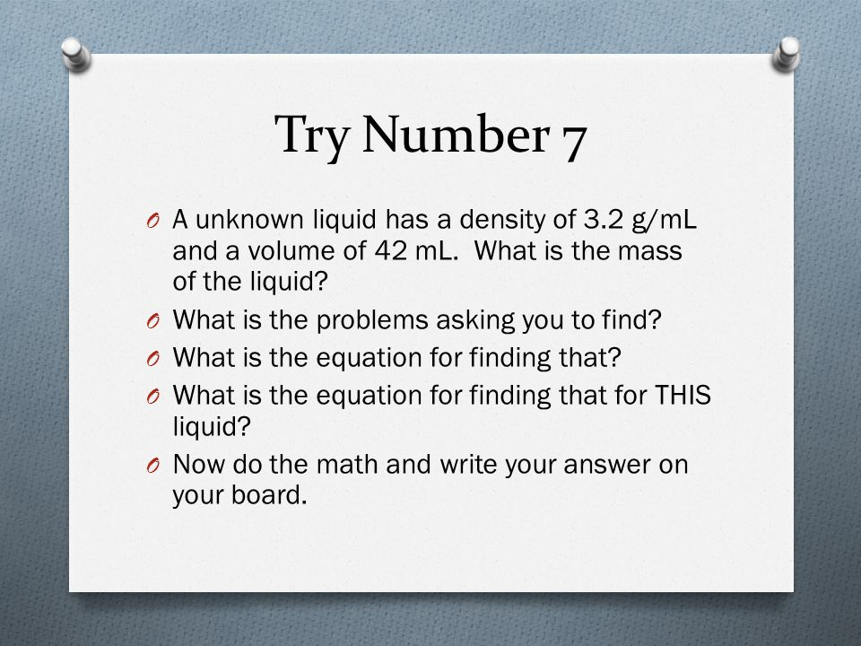 Try Number 7 A unknown liquid has a density of 3.2 g/mL and a volume of 42 mL. What is the mass of the liquid