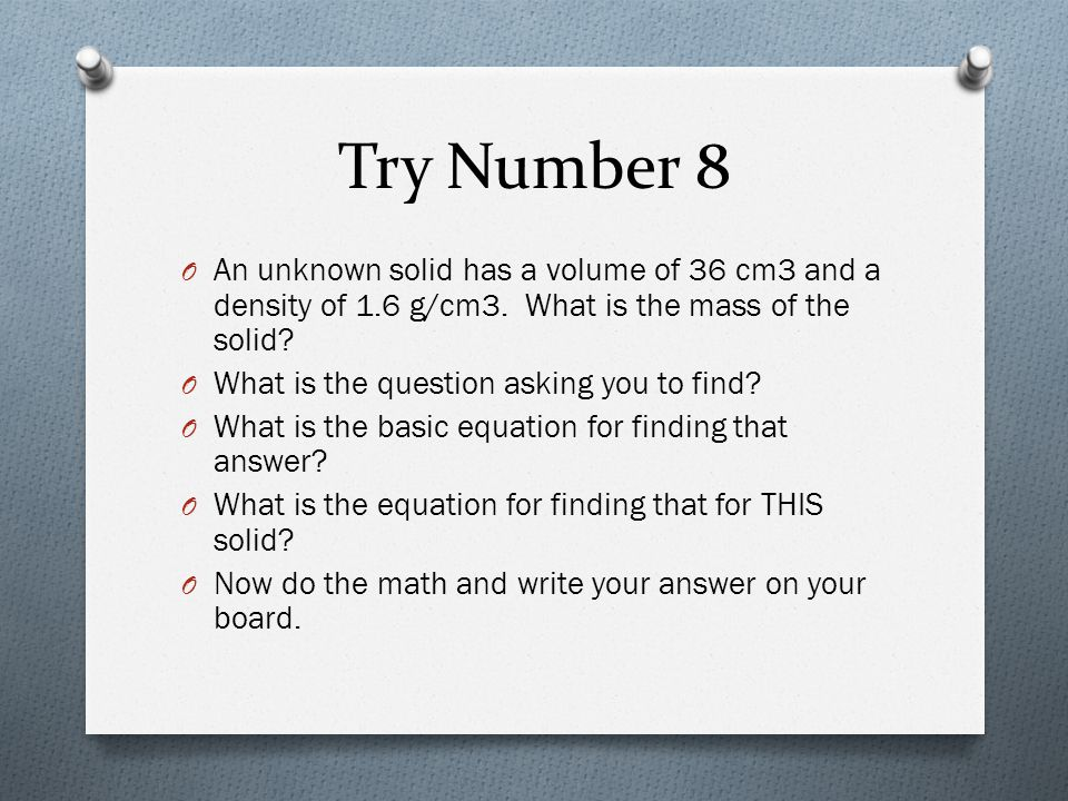 Try Number 8 An unknown solid has a volume of 36 cm3 and a density of 1.6 g/cm3. What is the mass of the solid