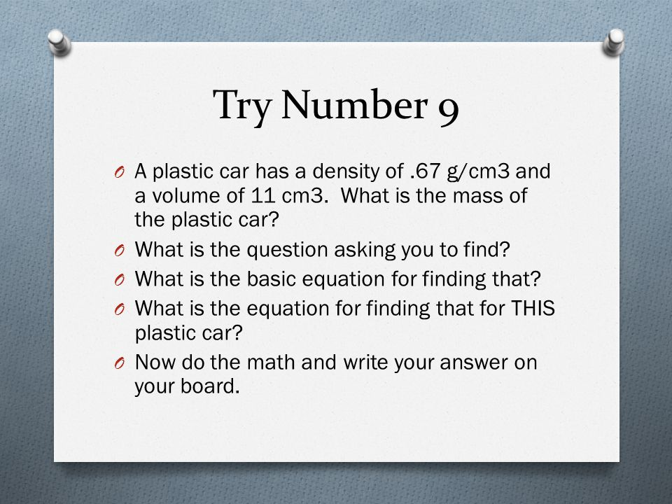 Try Number 9 A plastic car has a density of .67 g/cm3 and a volume of 11 cm3. What is the mass of the plastic car
