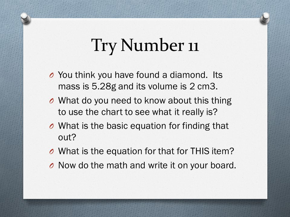 Try Number 11 You think you have found a diamond. Its mass is 5.28g and its volume is 2 cm3.
