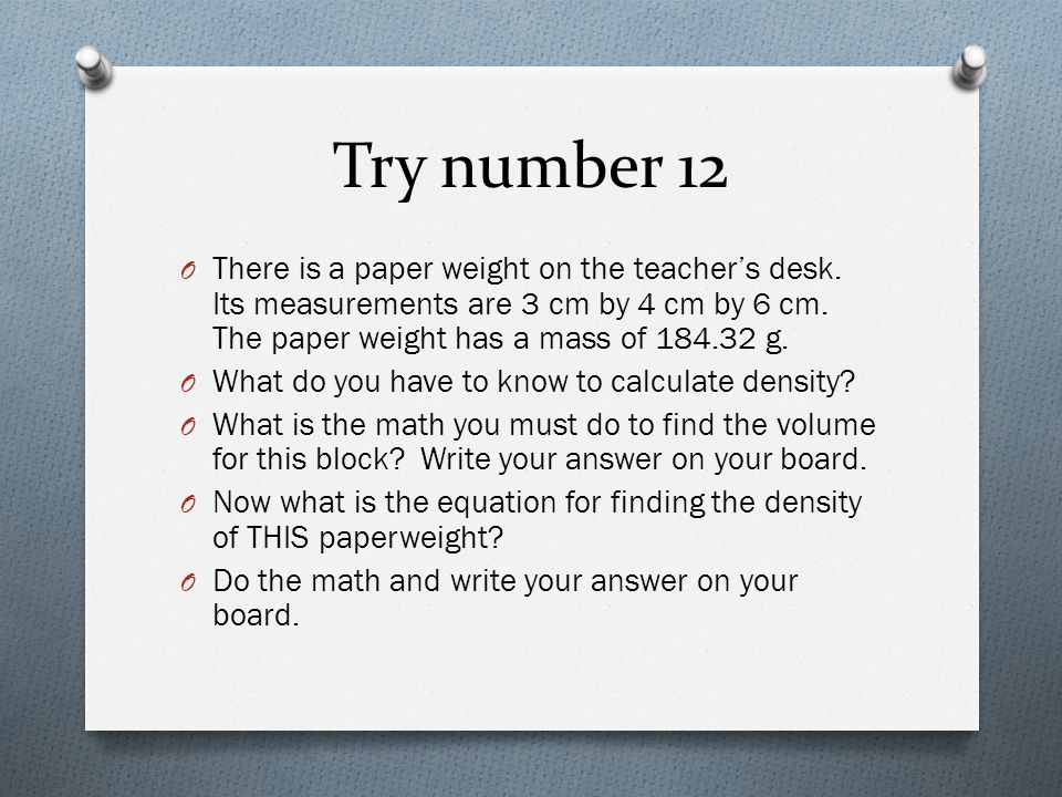 Try number 12 There is a paper weight on the teacher's desk. Its measurements are 3 cm by 4 cm by 6 cm. The paper weight has a mass of 184.32 g.