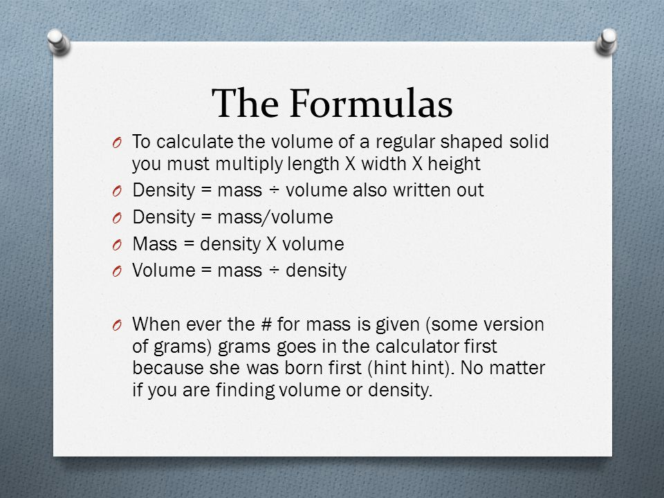 The Formulas To calculate the volume of a regular shaped solid you must multiply length X width X height.