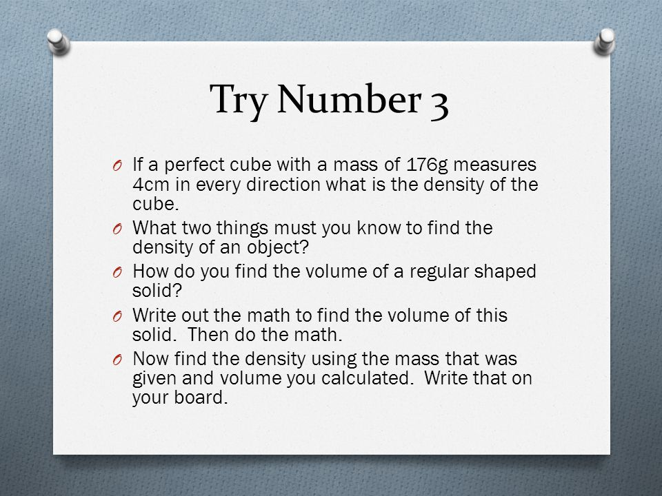 Try Number 3 If a perfect cube with a mass of 176g measures 4cm in every direction what is the density of the cube.