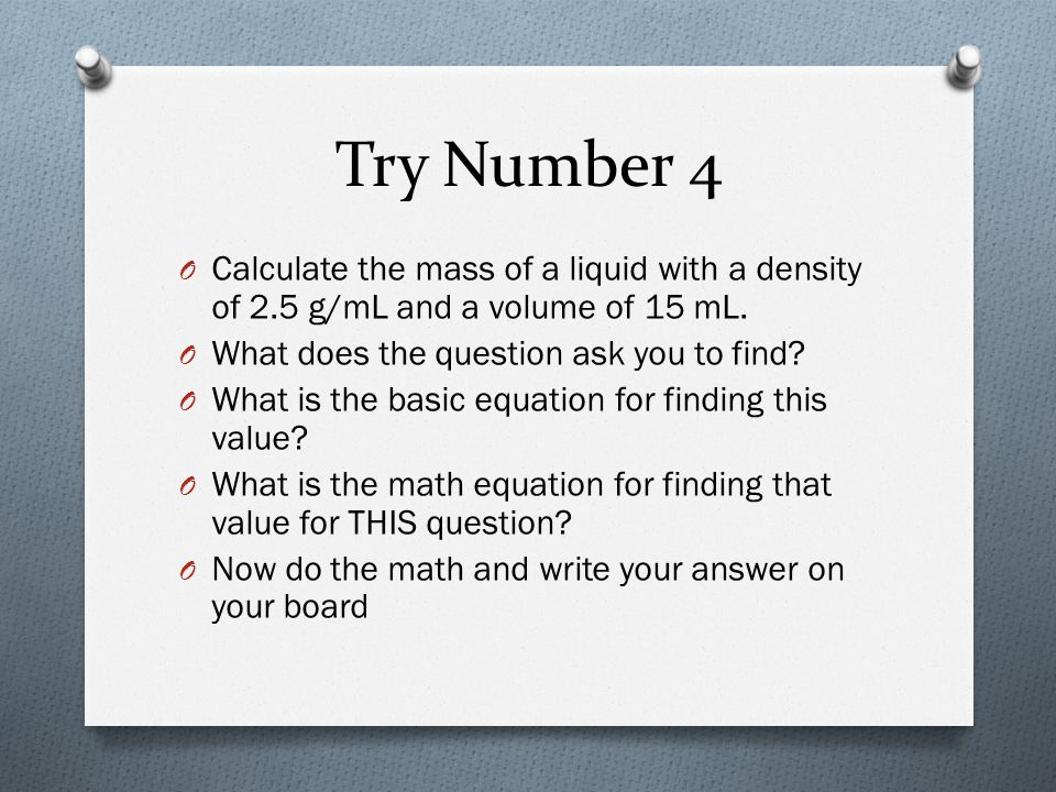Try Number 4 Calculate the mass of a liquid with a density of 2.5 g/mL and a volume of 15 mL. What does the question ask you to find