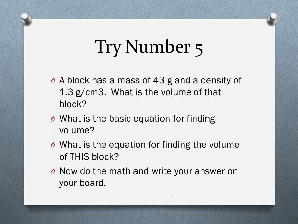 Try Number 5 A block has a mass of 43 g and a density of 1.3 g/cm3. What is the volume of that block