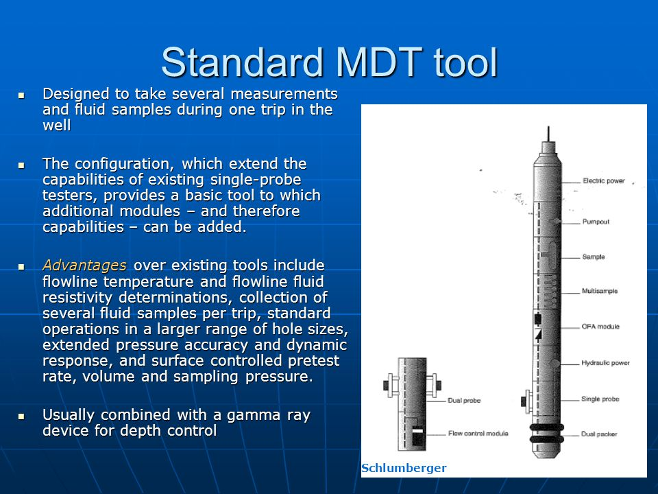 Standard MDT tool Designed to take several measurements and fluid samples during one trip in the well.