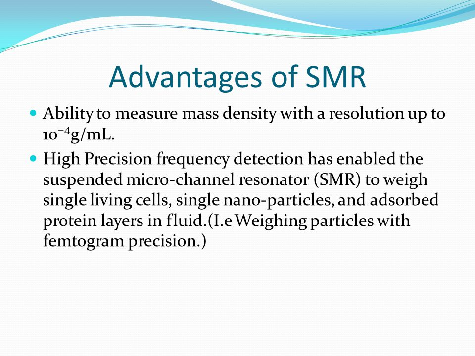 Advantages of SMR Ability to measure mass density with a resolution up to 10⁻⁴g/mL.