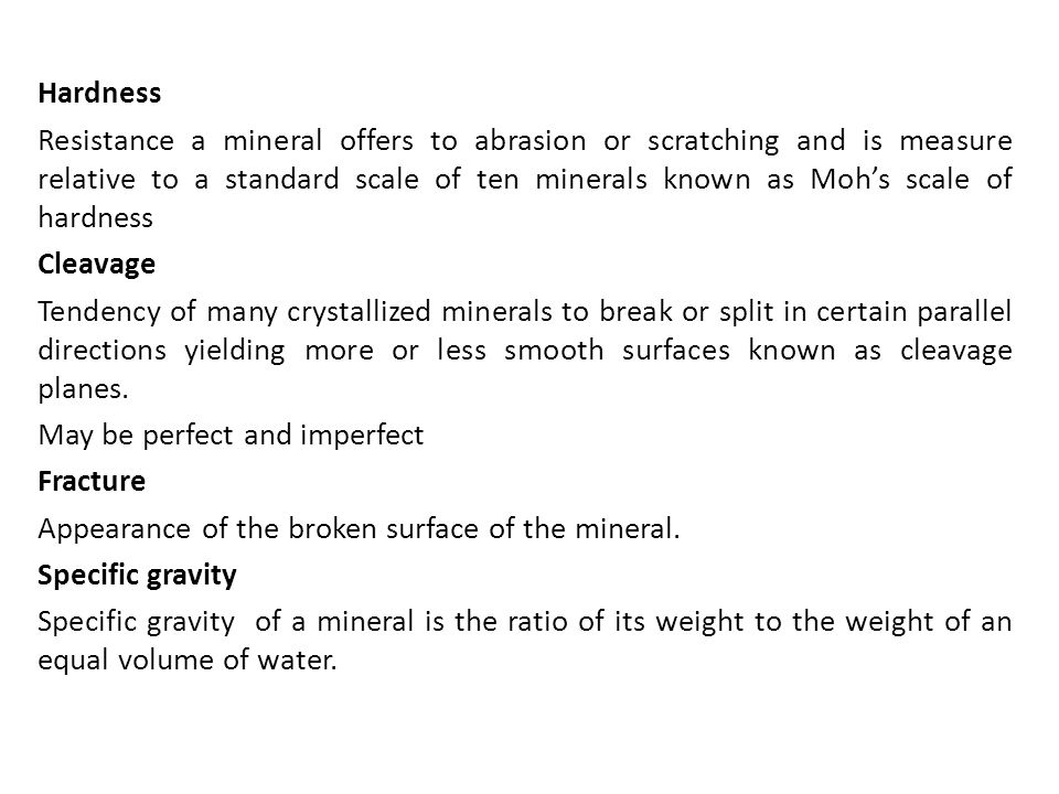 Hardness Resistance a mineral offers to abrasion or scratching and is measure relative to a standard scale of ten minerals known as Moh's scale of hardness Cleavage Tendency of many crystallized minerals to break or split in certain parallel directions yielding more or less smooth surfaces known as cleavage planes.