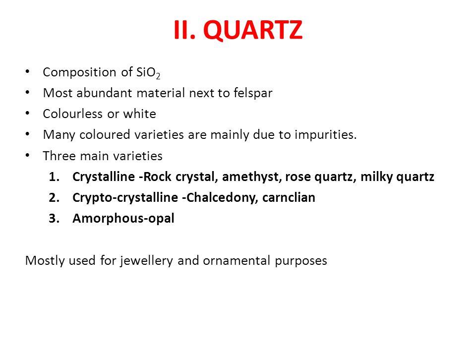 II. QUARTZ Composition of SiO2 Most abundant material next to felspar