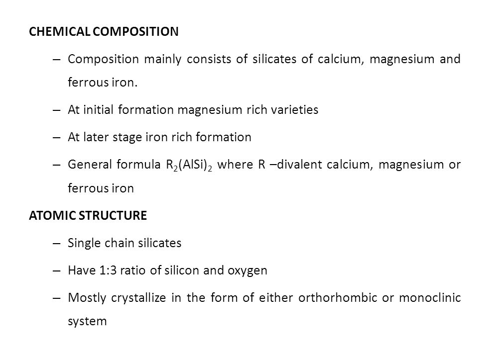 CHEMICAL COMPOSITION Composition mainly consists of silicates of calcium, magnesium and ferrous iron.