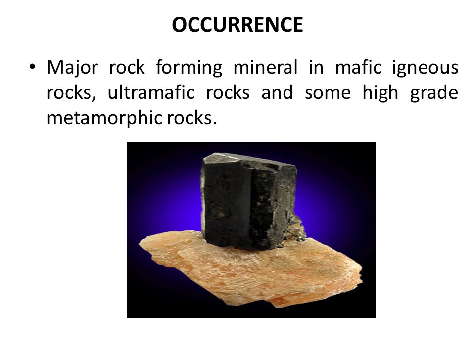 OCCURRENCE Major rock forming mineral in mafic igneous rocks, ultramafic rocks and some high grade metamorphic rocks.