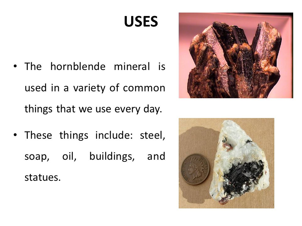 USES The hornblende mineral is used in a variety of common things that we use every day.