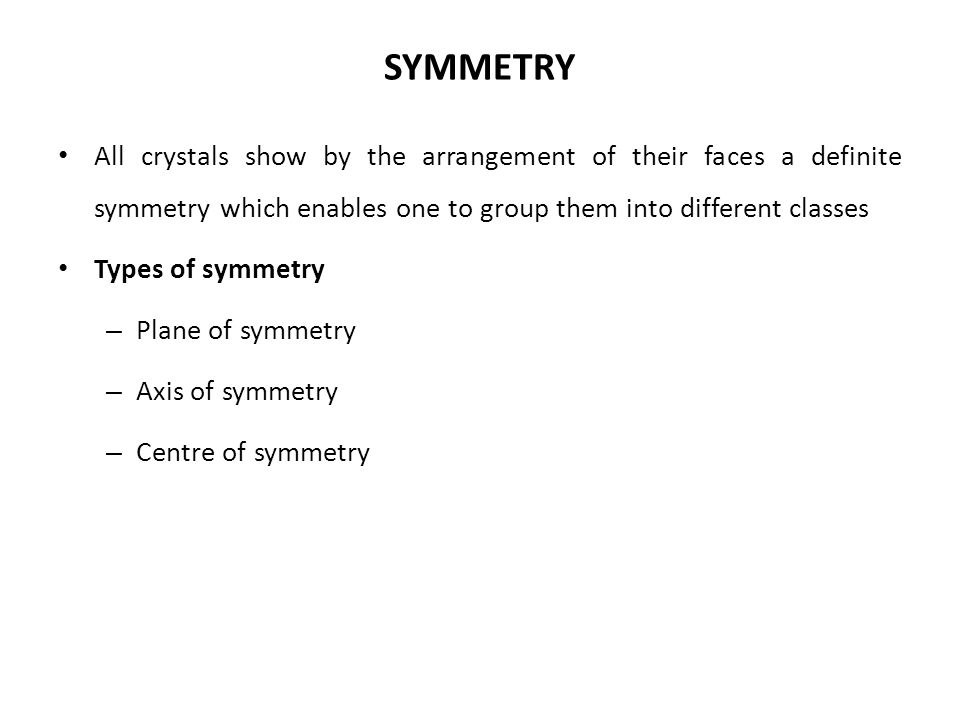 SYMMETRY All crystals show by the arrangement of their faces a definite symmetry which enables one to group them into different classes.
