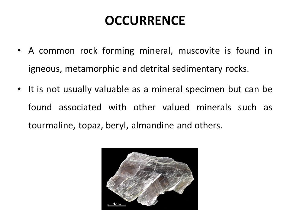 OCCURRENCE A common rock forming mineral, muscovite is found in igneous, metamorphic and detrital sedimentary rocks.