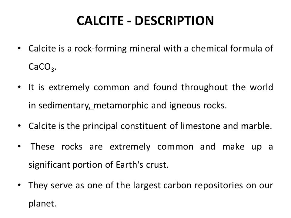 CALCITE - DESCRIPTION Calcite is a rock-forming mineral with a chemical formula of CaCO3.