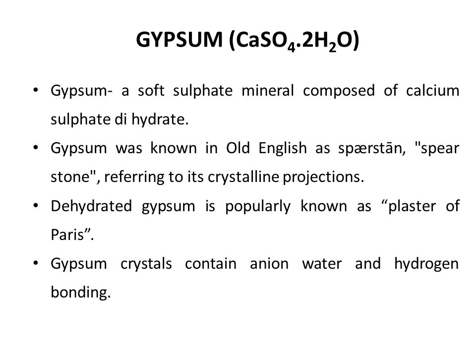 GYPSUM (CaSO4.2H2O) Gypsum- a soft sulphate mineral composed of calcium sulphate di hydrate.