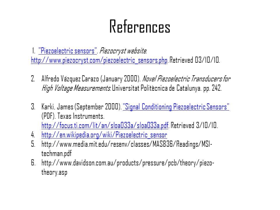 References 1. Piezoelectric sensors . Piezocryst website. http://www.piezocryst.com/piezoelectric_sensors.php. Retrieved 03/10/10.