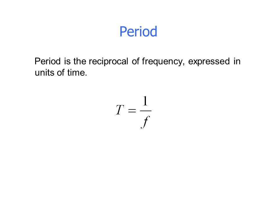 Period Period is the reciprocal of frequency, expressed in units of time.