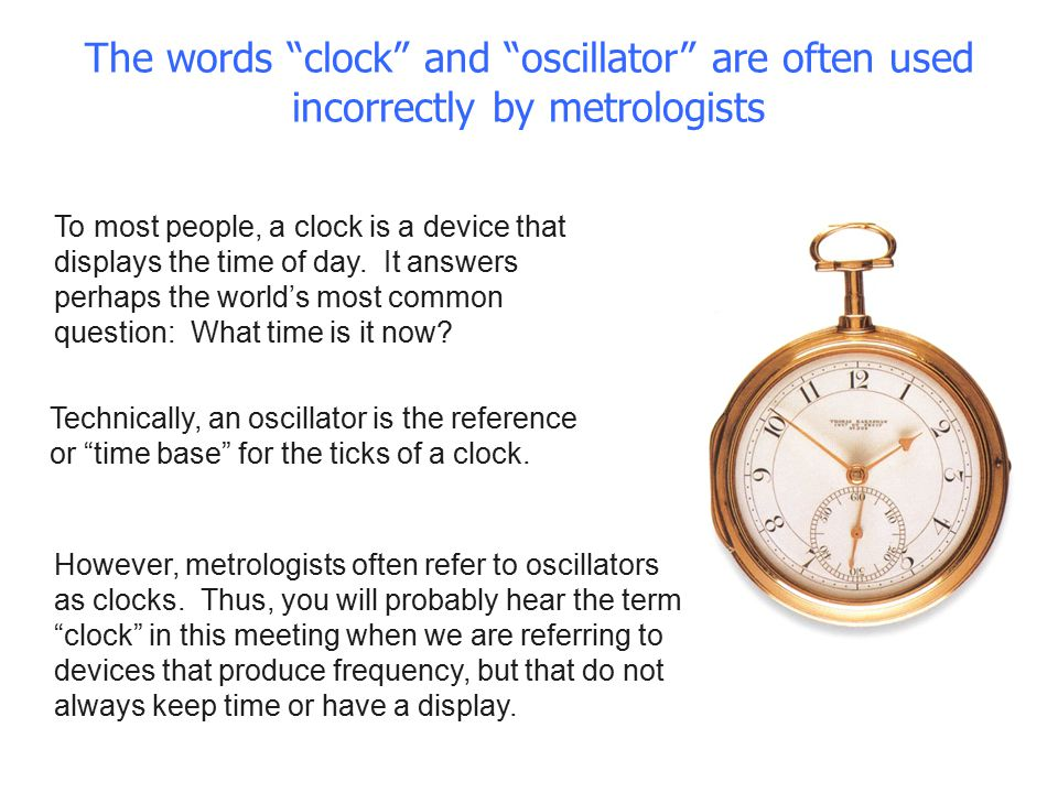 The words clock and oscillator are often used incorrectly by metrologists