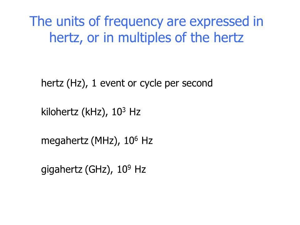 The units of frequency are expressed in hertz, or in multiples of the hertz