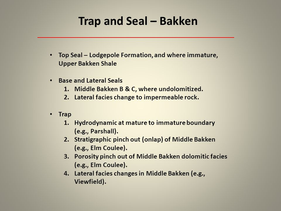 Trap and Seal – Bakken Top Seal – Lodgepole Formation, and where immature, Upper Bakken Shale. Base and Lateral Seals.