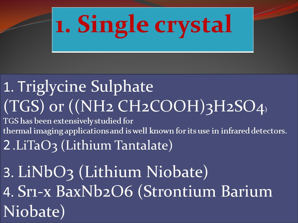 1. Single crystal (TGS) or ((NH2 CH2COOH)3H2SO4)