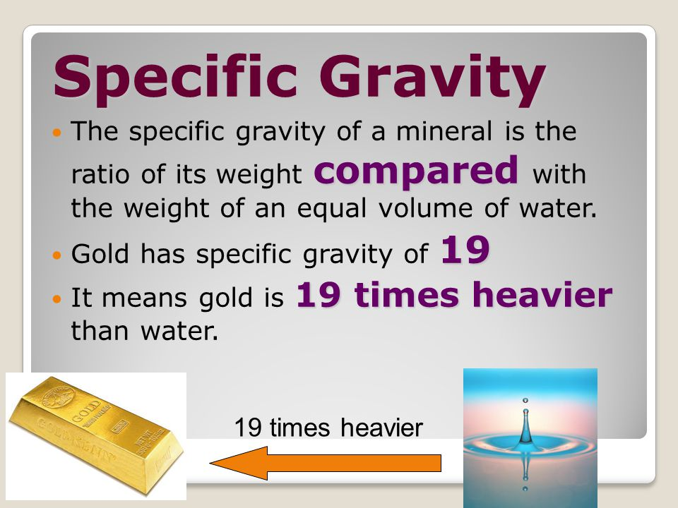 Specific Gravity The specific gravity of a mineral is the ratio of its weight compared with the weight of an equal volume of water.