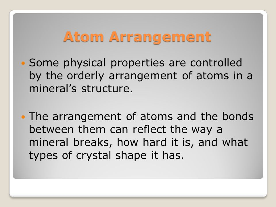 Atom Arrangement Some physical properties are controlled by the orderly arrangement of atoms in a mineral's structure.