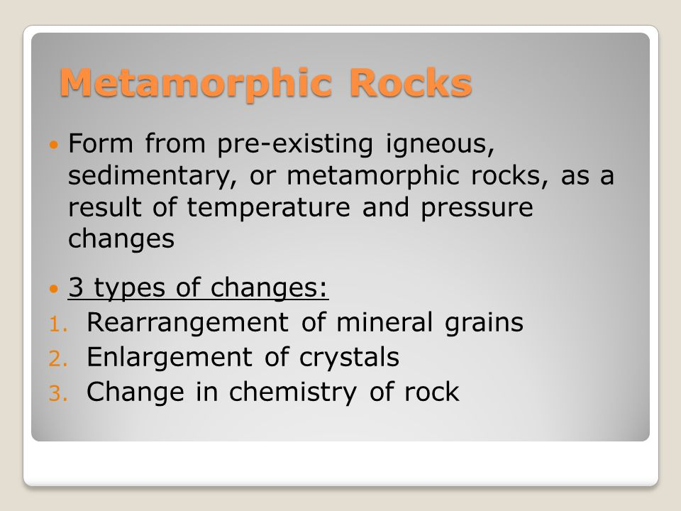 Metamorphic Rocks Form from pre-existing igneous, sedimentary, or metamorphic rocks, as a result of temperature and pressure changes.