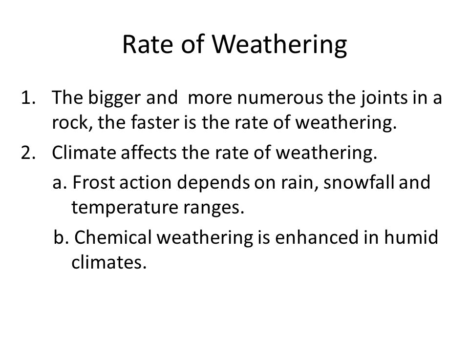 Rate of Weathering The bigger and more numerous the joints in a rock, the faster is the rate of weathering.